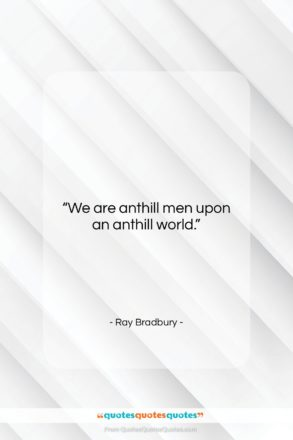 """Ray Bradbury quote: """"We are anthill men upon an anthill…""""- at QuotesQuotesQuotes.com"""