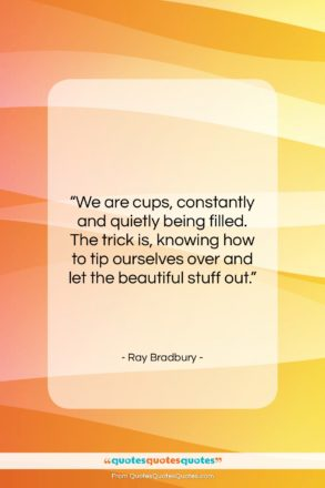 """Ray Bradbury quote: """"We are cups, constantly and quietly being…""""- at QuotesQuotesQuotes.com"""