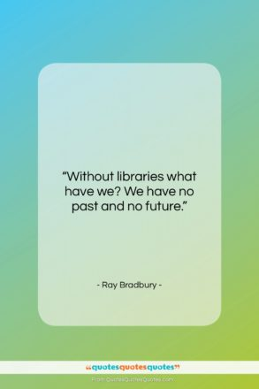 """Ray Bradbury quote: """"Without libraries what have we? We have…""""- at QuotesQuotesQuotes.com"""