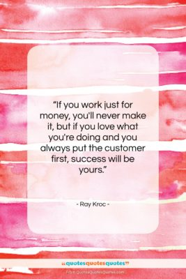 """Ray Kroc quote: """"If you work just for money, you'll…""""- at QuotesQuotesQuotes.com"""