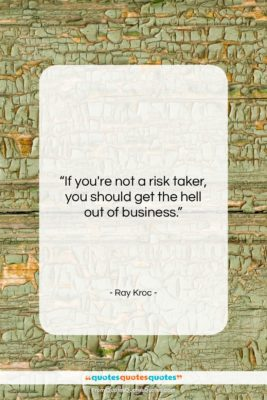 """Ray Kroc quote: """"If you're not a risk taker, you…""""- at QuotesQuotesQuotes.com"""