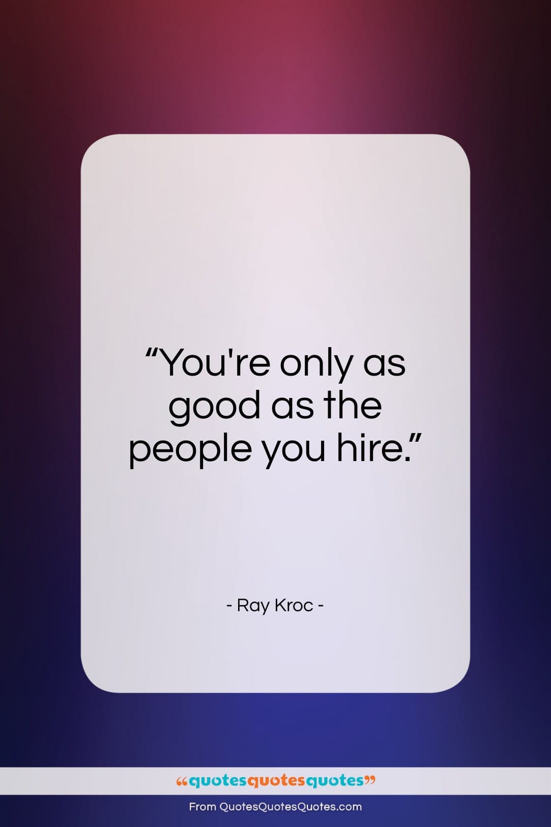 """Ray Kroc quote: """"You're only as good as the people…""""- at QuotesQuotesQuotes.com"""