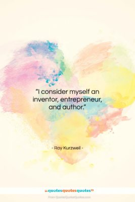 """Ray Kurzweil quote: """"I consider myself an inventor, entrepreneur, and…""""- at QuotesQuotesQuotes.com"""