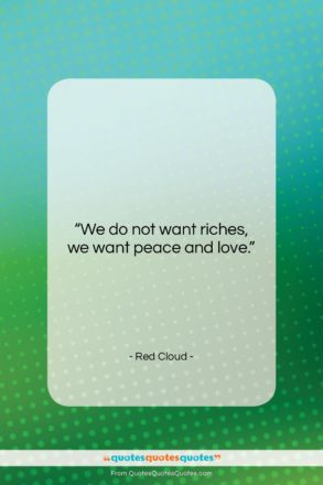 """Red Cloud quote: """"We do not want riches, we want…""""- at QuotesQuotesQuotes.com"""