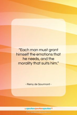 """Remy de Gourmont quote: """"Each man must grant himself the emotions…""""- at QuotesQuotesQuotes.com"""