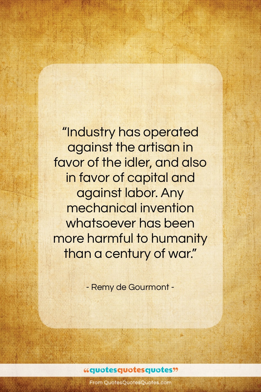 """Remy de Gourmont quote: """"Industry has operated against the artisan in…""""- at QuotesQuotesQuotes.com"""