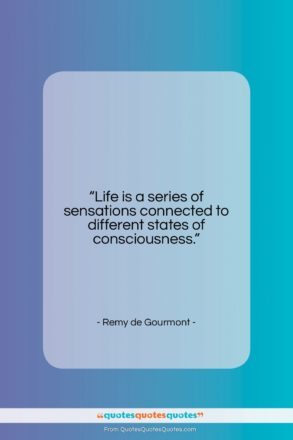 """Remy de Gourmont quote: """"Life is a series of sensations connected…""""- at QuotesQuotesQuotes.com"""