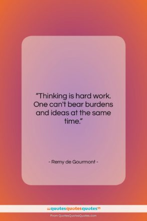 """Remy de Gourmont quote: """"Thinking is hard work. One can't bear…""""- at QuotesQuotesQuotes.com"""
