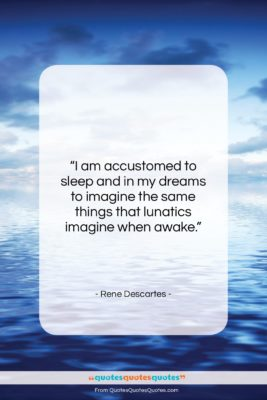 """Rene Descartes quote: """"I am accustomed to sleep and in…""""- at QuotesQuotesQuotes.com"""