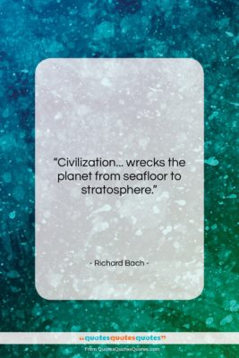 """Richard Bach quote: """"Civilization… wrecks the planet from seafloor to…""""- at QuotesQuotesQuotes.com"""