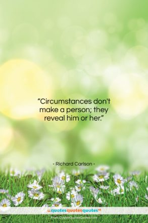 """Richard Carlson quote: """"Circumstances don't make a person; they reveal…""""- at QuotesQuotesQuotes.com"""