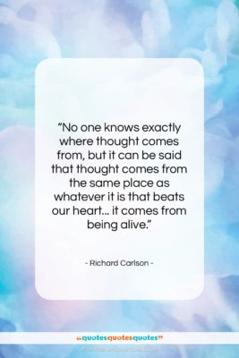 """Richard Carlson quote: """"No one knows exactly where thought comes…""""- at QuotesQuotesQuotes.com"""