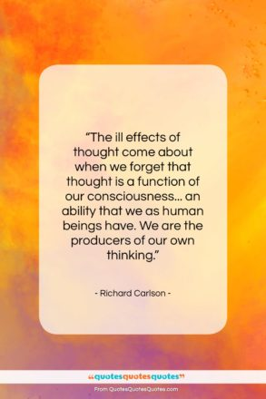"""Richard Carlson quote: """"The ill effects of thought come about…""""- at QuotesQuotesQuotes.com"""