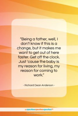 """Richard Dean Anderson quote: """"Being a father, well, I don't know…""""- at QuotesQuotesQuotes.com"""