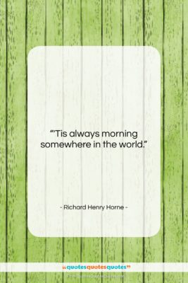 """Richard Henry Horne quote: """"'Tis always morning somewhere in the world….""""- at QuotesQuotesQuotes.com"""