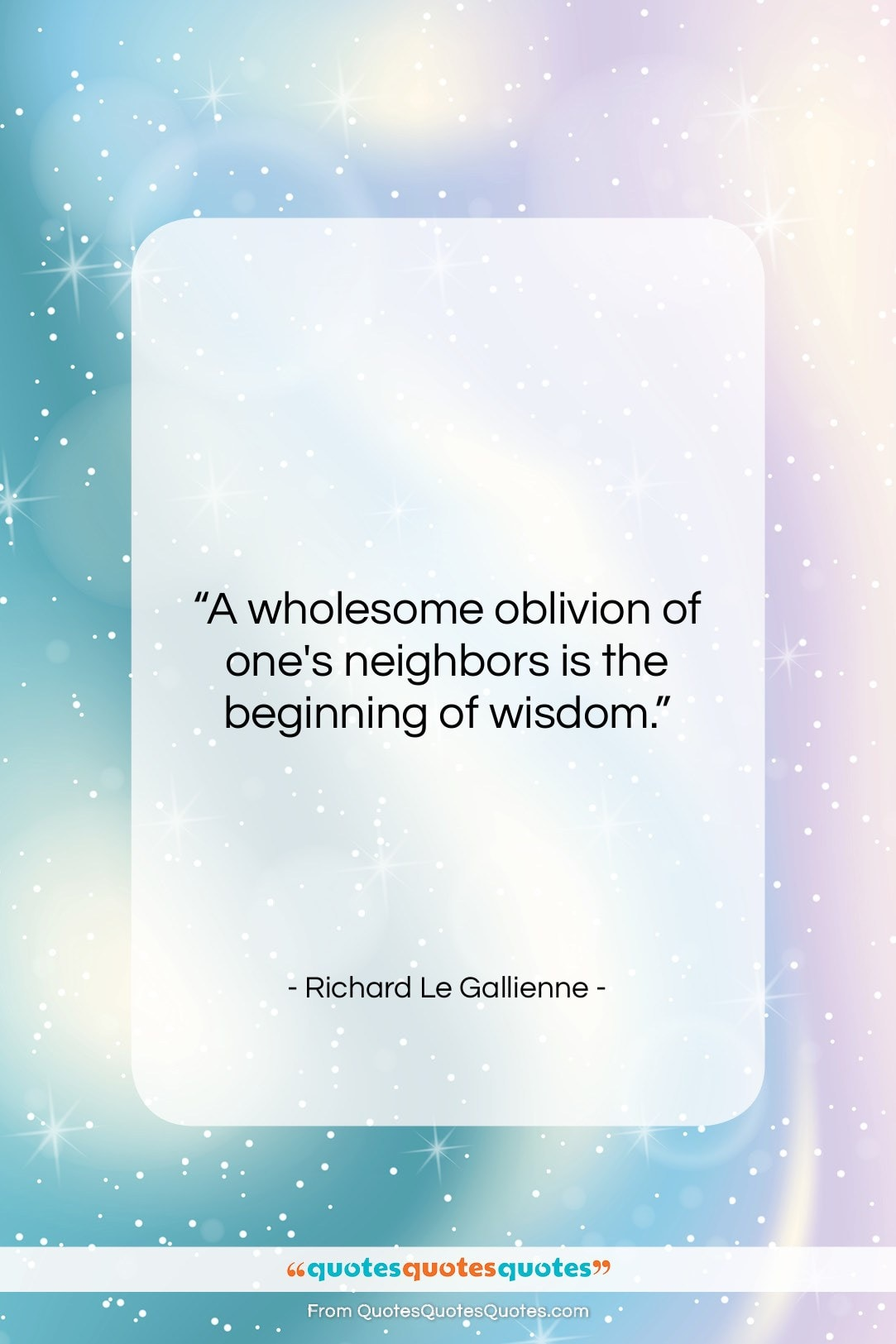 """Richard Le Gallienne quote: """"A wholesome oblivion of one's neighbors is…""""- at QuotesQuotesQuotes.com"""