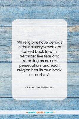 """Richard Le Gallienne quote: """"All religions have periods in their history…""""- at QuotesQuotesQuotes.com"""