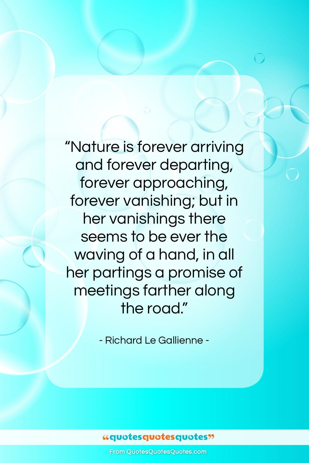 """Richard Le Gallienne quote: """"Nature is forever arriving and forever departing,…""""- at QuotesQuotesQuotes.com"""