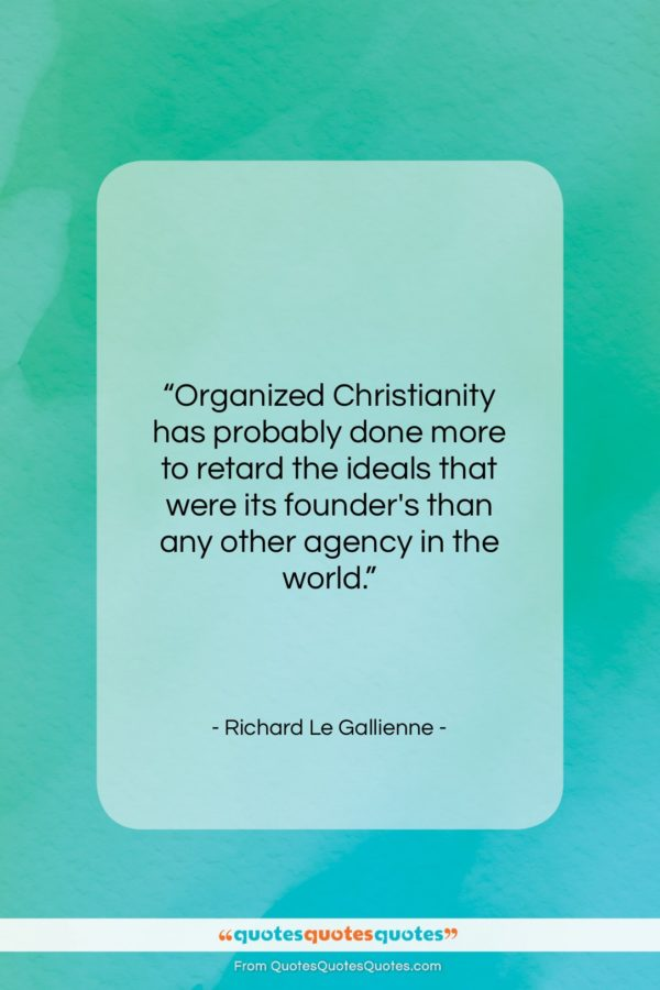 """Richard Le Gallienne quote: """"Organized Christianity has probably done more to…""""- at QuotesQuotesQuotes.com"""