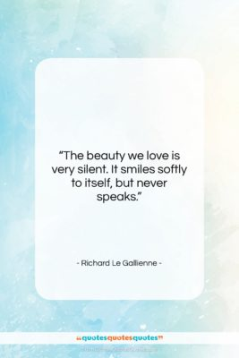 """Richard Le Gallienne quote: """"The beauty we love is very silent….""""- at QuotesQuotesQuotes.com"""