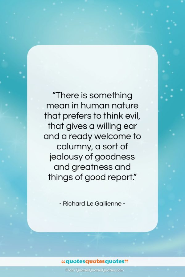 "Richard Le Gallienne quote: ""There is something mean in human nature…""- at QuotesQuotesQuotes.com"