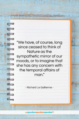 """Richard Le Gallienne quote: """"We have, of course, long since ceased…""""- at QuotesQuotesQuotes.com"""