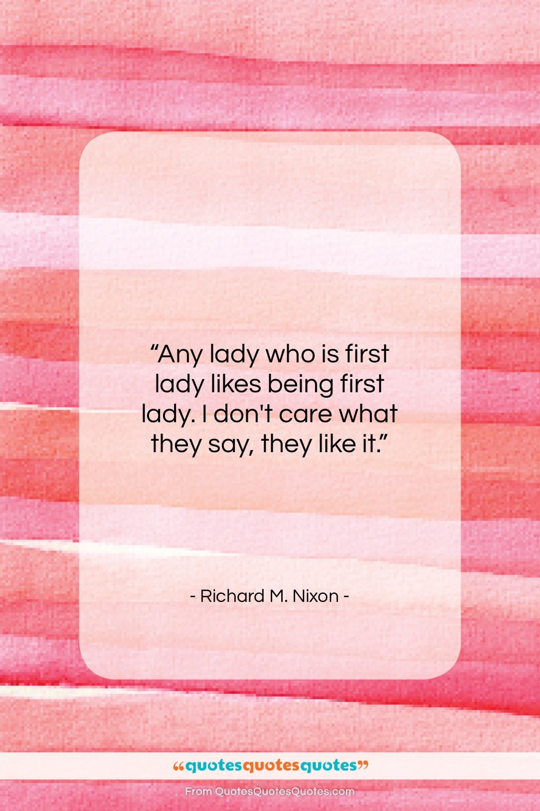 """Richard M. Nixon quote: """"Any lady who is first lady likes…""""- at QuotesQuotesQuotes.com"""