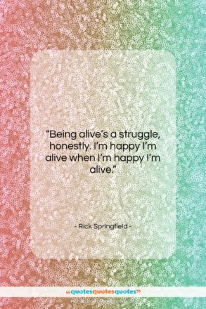 """Rick Springfield quote: """"Being alive's a struggle, honestly. I'm happy…""""- at QuotesQuotesQuotes.com"""