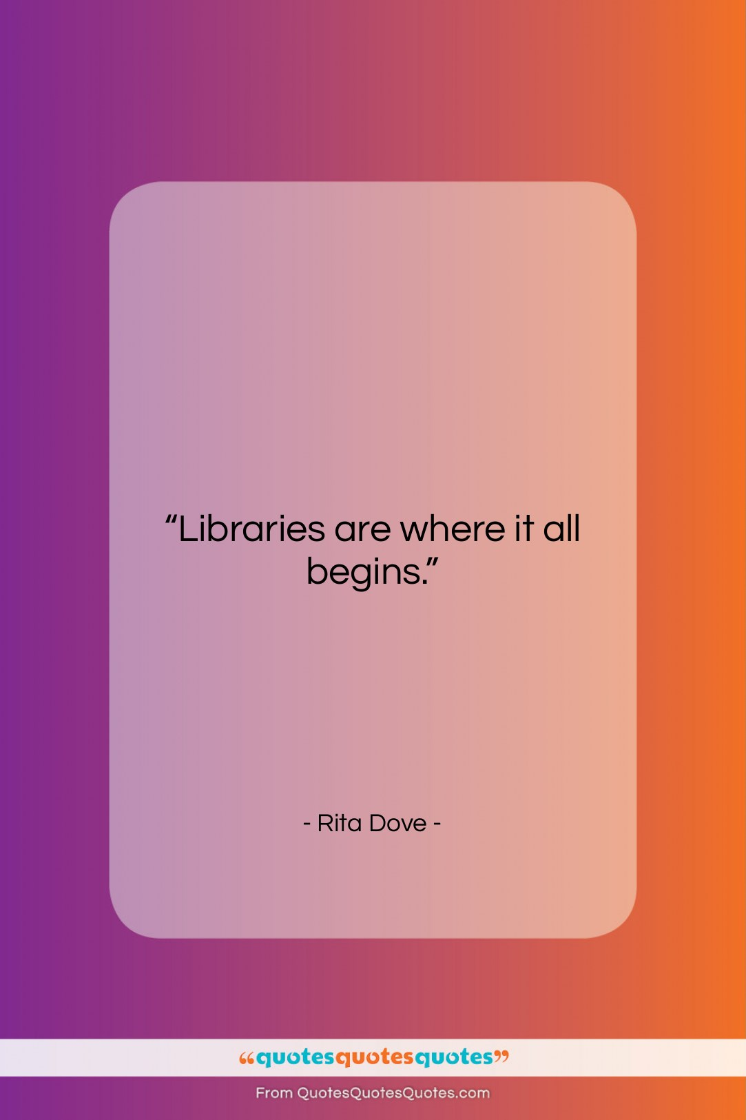 """Rita Dove quote: """"Libraries are where it all begins….""""- at QuotesQuotesQuotes.com"""