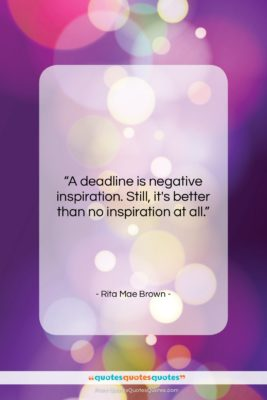 """Rita Mae Brown quote: """"A deadline is negative inspiration. Still, it's…""""- at QuotesQuotesQuotes.com"""