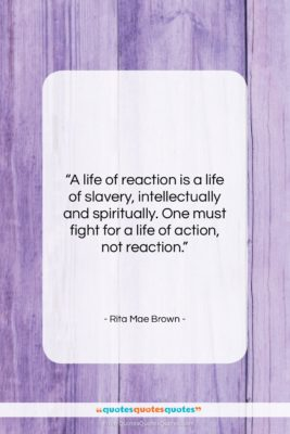 """Rita Mae Brown quote: """"A life of reaction is a life…""""- at QuotesQuotesQuotes.com"""