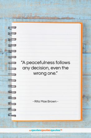 """Rita Mae Brown quote: """"A peacefulness follows any decision, even the…""""- at QuotesQuotesQuotes.com"""