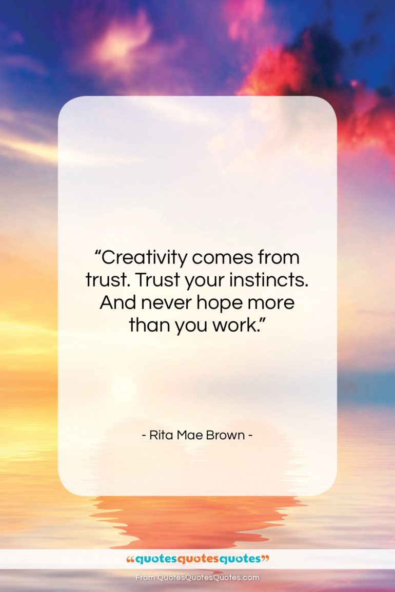 """Rita Mae Brown quote: """"Creativity comes from trust. Trust your instincts….""""- at QuotesQuotesQuotes.com"""