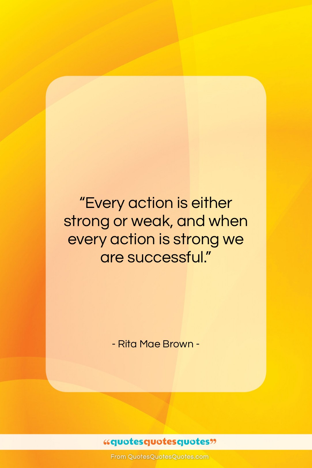"""Rita Mae Brown quote: """"Every action is either strong or weak,…""""- at QuotesQuotesQuotes.com"""