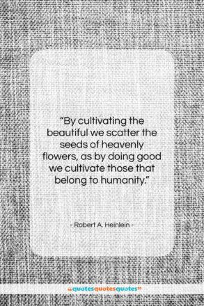 """Robert A. Heinlein quote: """"By cultivating the beautiful we scatter the…""""- at QuotesQuotesQuotes.com"""