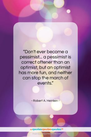 """Robert A. Heinlein quote: """"Don't ever become a pessimist… a pessimist…""""- at QuotesQuotesQuotes.com"""