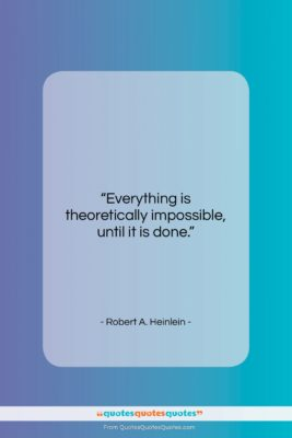 """Robert A. Heinlein quote: """"Everything is theoretically impossible, until it is…""""- at QuotesQuotesQuotes.com"""