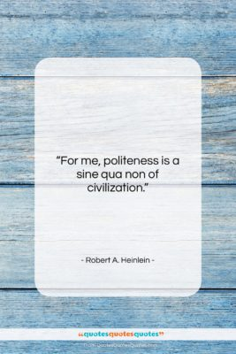 """Robert A. Heinlein quote: """"For me, politeness is a sine qua…""""- at QuotesQuotesQuotes.com"""