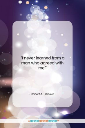 """Robert A. Heinlein quote: """"I never learned from a man who…""""- at QuotesQuotesQuotes.com"""