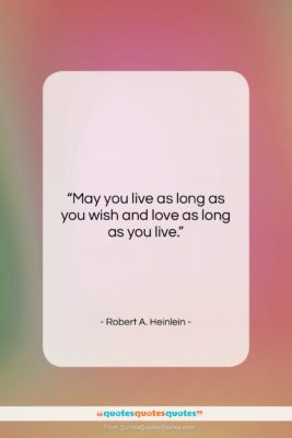 "Robert A. Heinlein quote: ""May you live as long as you…""- at QuotesQuotesQuotes.com"