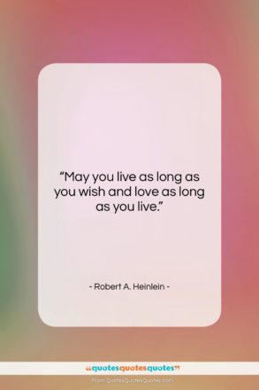"""Robert A. Heinlein quote: """"May you live as long as you…""""- at QuotesQuotesQuotes.com"""