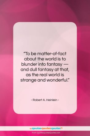 """Robert A. Heinlein quote: """"To be matter-of-fact about the world is…""""- at QuotesQuotesQuotes.com"""