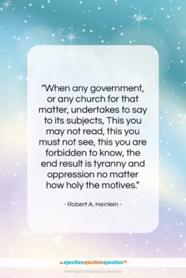 """Robert A. Heinlein quote: """"When any government, or any church for…""""- at QuotesQuotesQuotes.com"""