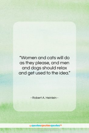 """Robert A. Heinlein quote: """"Women and cats will do as they…""""- at QuotesQuotesQuotes.com"""