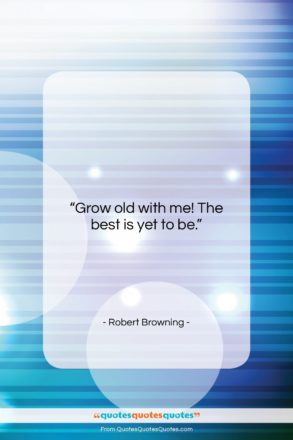 """Robert Browning quote: """"Grow old with me! The best is…""""- at QuotesQuotesQuotes.com"""