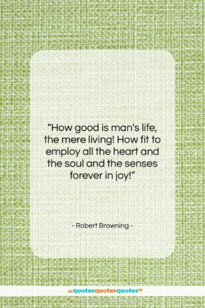 """Robert Browning quote: """"How good is man's life, the mere…""""- at QuotesQuotesQuotes.com"""