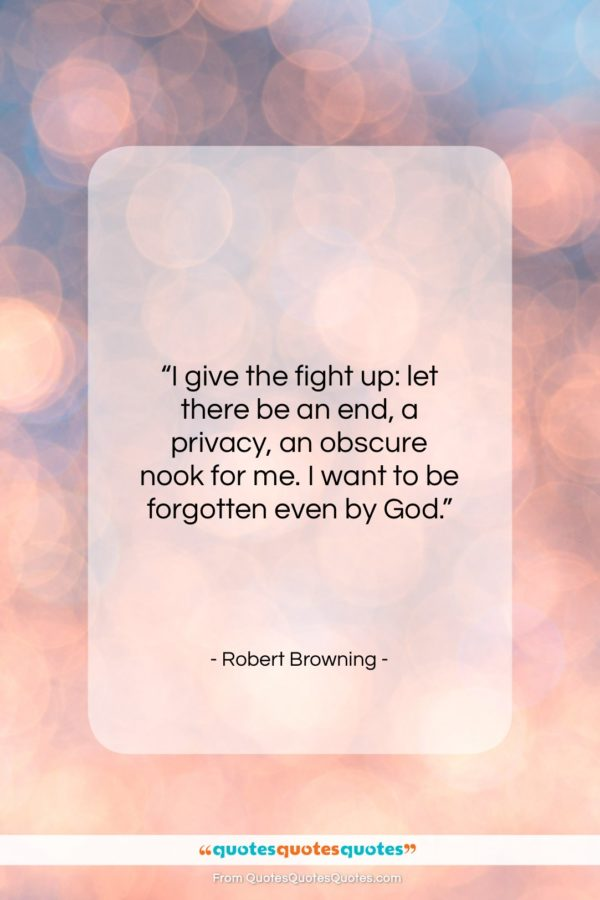 """Robert Browning quote: """"I give the fight up: let there…""""- at QuotesQuotesQuotes.com"""