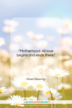 """Robert Browning quote: """"Motherhood: All love begins and ends there….""""- at QuotesQuotesQuotes.com"""