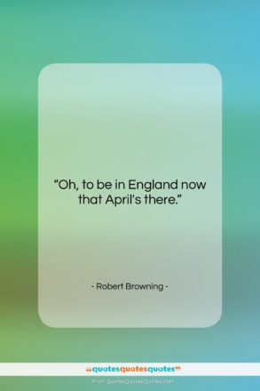 """Robert Browning quote: """"Oh, to be in England now that…""""- at QuotesQuotesQuotes.com"""