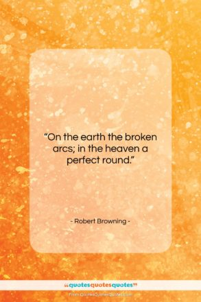 """Robert Browning quote: """"On the earth the broken arcs; in…""""- at QuotesQuotesQuotes.com"""